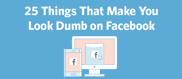 25 Things That Make You Look Dumb on Facebook
