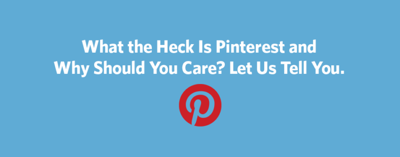 What the Heck Is Pinterest and Why Should You Care? Let Us Tell You.