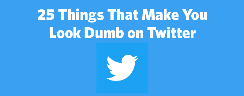 25 Things That Make You Look Dumb on Twitter