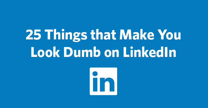 25 Things that Make You Look Dumb on LinkedIn