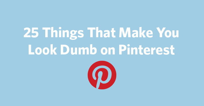 25 Things That Make You Look Dumb on Pinterest | Constant Contact Blogs