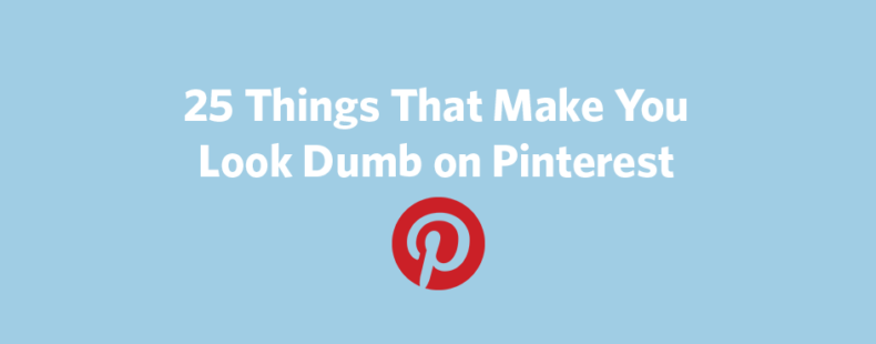 25 Things That Make You Look Dumb on Pinterest