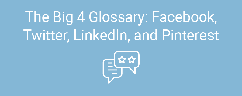 The Big 4 Glossary: Facebook, Twitter, LinkedIn, and Pinterest
