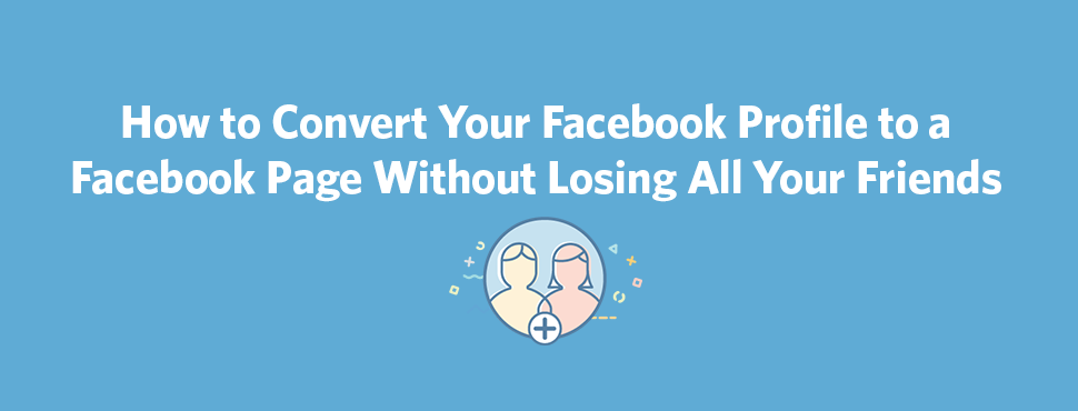 Losing Your Best Friend Google Search: How To Convert Your Facebook Profile To A Page