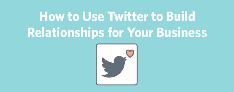 How to Use Twitter to Build Relationships for Your Business
