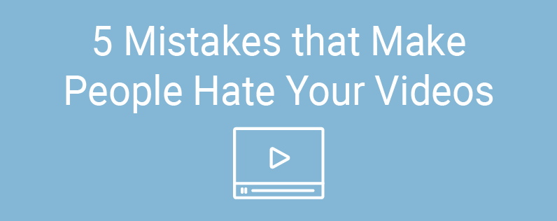 5 Mistakes That Make People Hate Your Videos