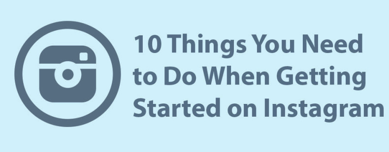 10 Things You Need to Do When Getting Started on Instagram