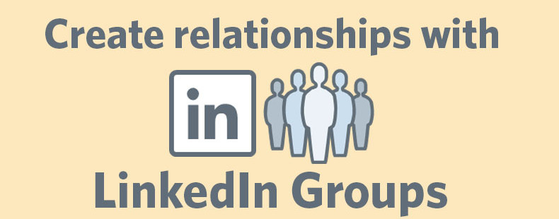 How to Use LinkedIn Groups (the Right Way) to Build Relationships for Your Business