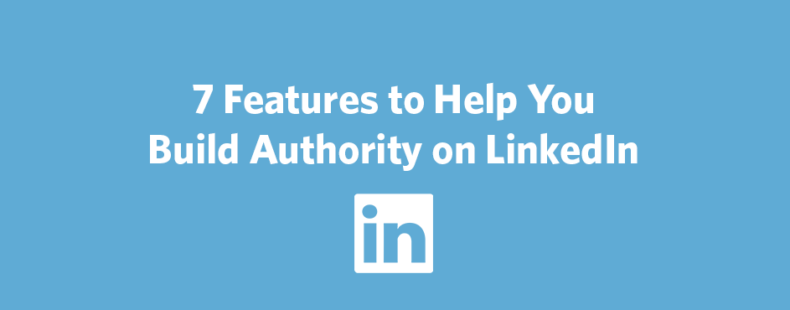 7 Features to Help You Build Authority on LinkedIn