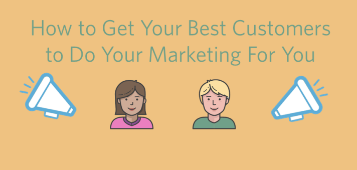 How To Get Your Best Customers To Do Your Marketing For You