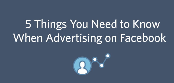 5 Things You Need to Know When Advertising on Facebook