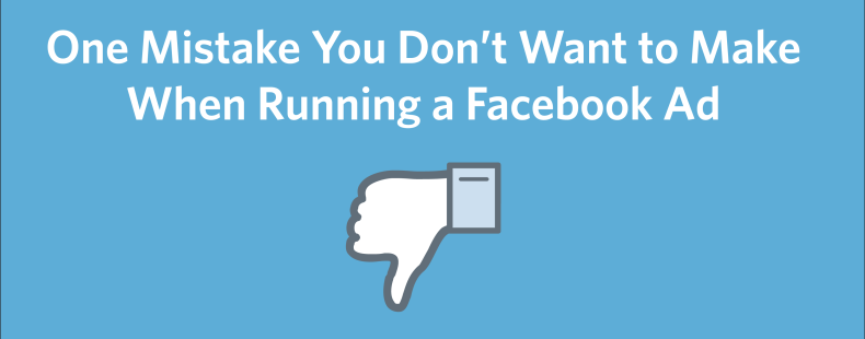 One Mistake You Don't Want to Make When Running a Facebook Ad