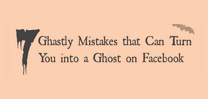 7 Ghastly Mistakes that Can Turn You into a Ghost on Facebook