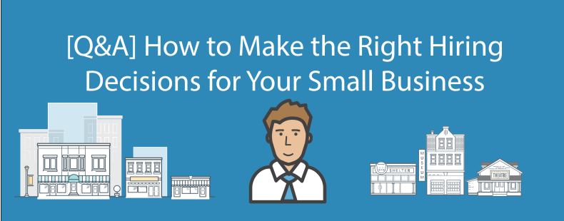 [Q&A] How to Make the Right Hiring Decisions for Your Small Business