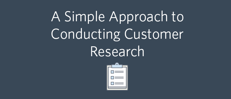 A Simple Approach to Conducting Customer Research