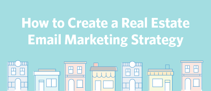 How to Create a Real Estate Email Marketing Strategy
