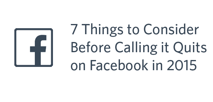 7 Things to Consider Before Calling it Quits on Facebook in 2015