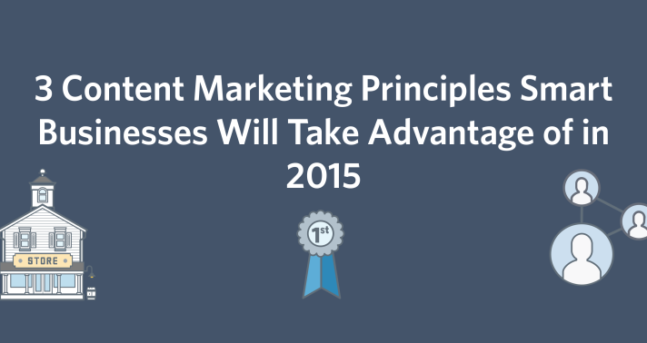 3 Content Marketing Principles Smart Businesses Will Take Advantage of in 2015