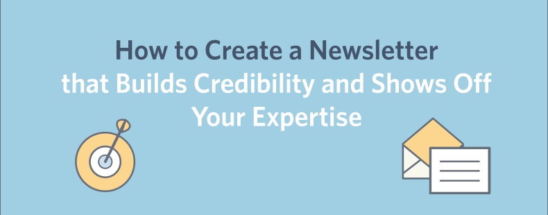 How to Create a Newsletter that Builds Credibility and Shows Off Your Expertise
