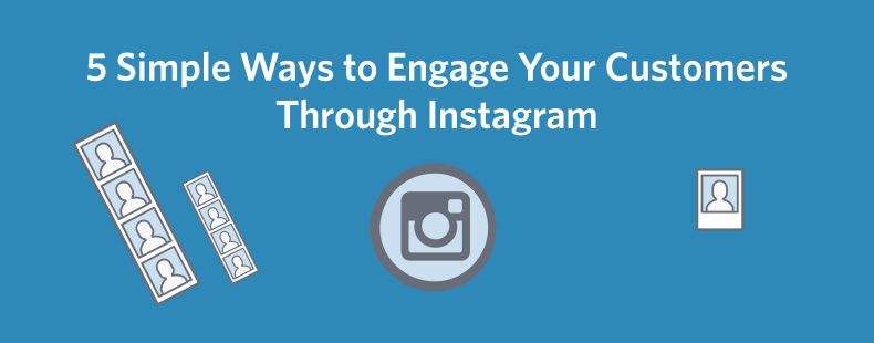 5 Simple Ways to Engage Your Customers Through Instagram