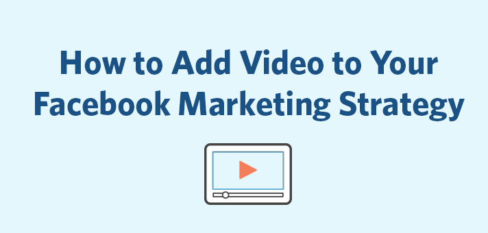 How to Add Video to Your Facebook Marketing Strategy