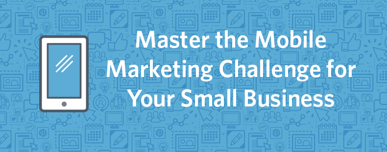 Master the Mobile Marketing Challenge for Your Small Business