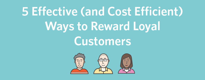 5 Effective (and Cost Efficient) Ways to Reward Loyal Customers