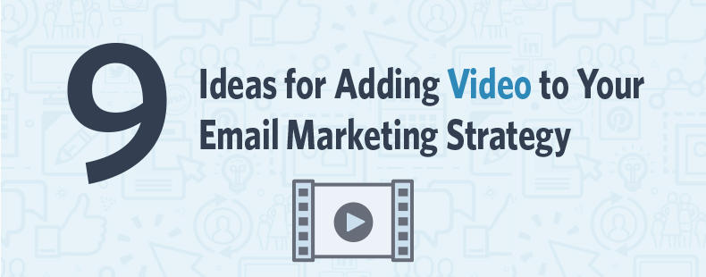 9 Ideas for Adding Video to Your Email Marketing Strategy