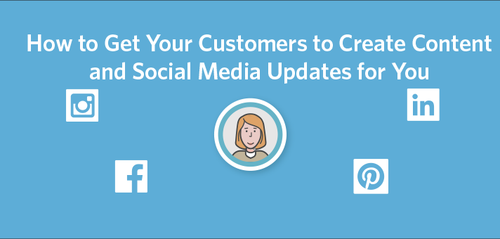 How to Get Your Customers to Create Content and Social Media Updates for You