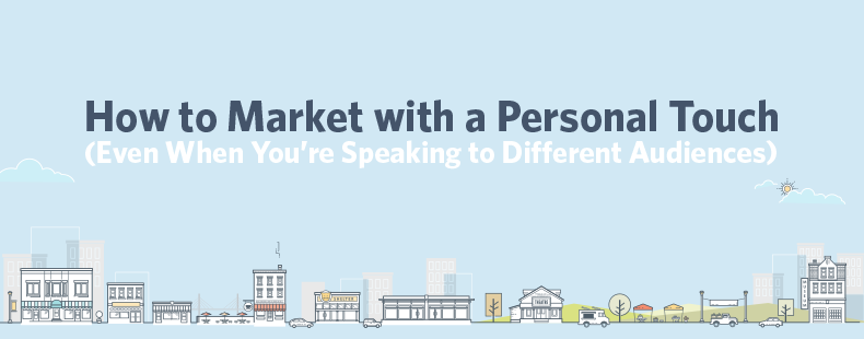 How to Market with a Personal Touch (Even When You're Speaking to Different Audiences)