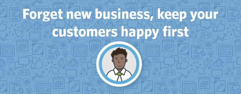 Forget new business, keep your customers happy first