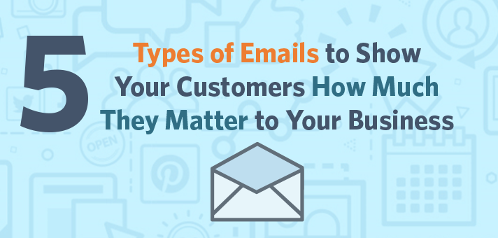 5 Types of Emails to Show Your Customers How Much They Matter to Your Business