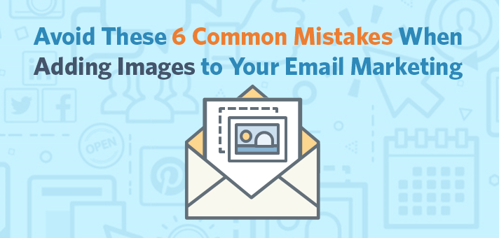 Avoid These 6 Common Mistakes When Adding Images to Your Email Marketing