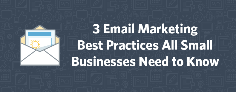 3 Email Marketing Best Practices All Small Businesses Need to Know
