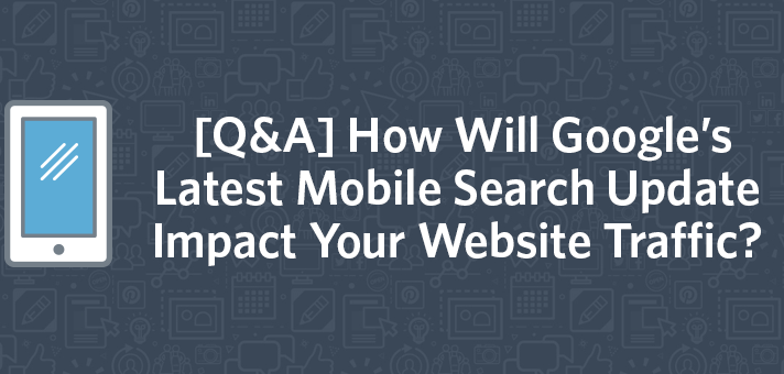 [Q&A] How Will Google's Latest Mobile Search Update Impact Your Website Traffic?