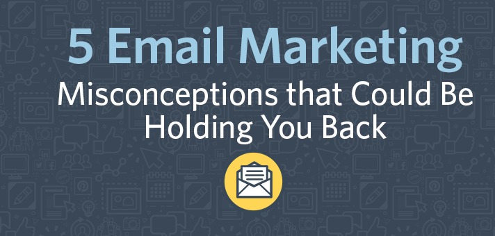 5 Email Marketing Misconceptions that Could Be Holding You Back