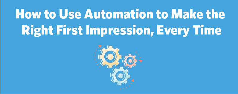 How to Use Automation to Make the Right First Impression, Every Time