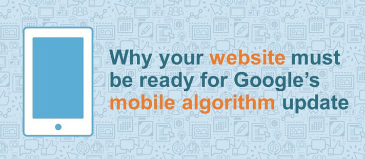 Why your website must be ready for Google's mobile algorithm update