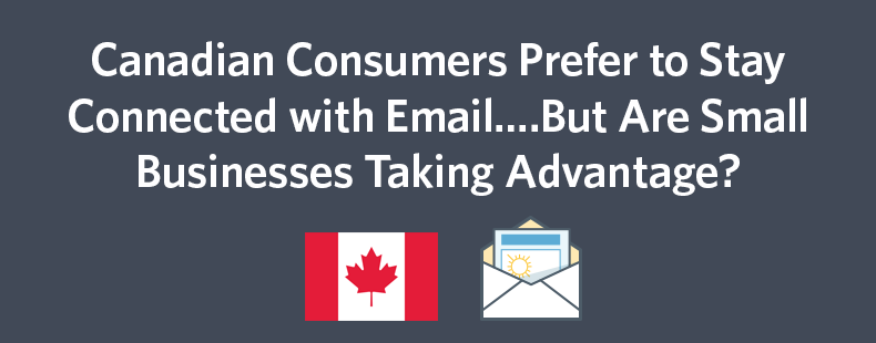 Canadian Consumers Prefer to Stay Connected with Email….But Are Small Businesses Taking Advantage?