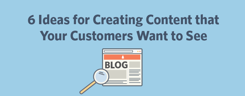 6 Ideas for Creating Content that Your Customers Want to See