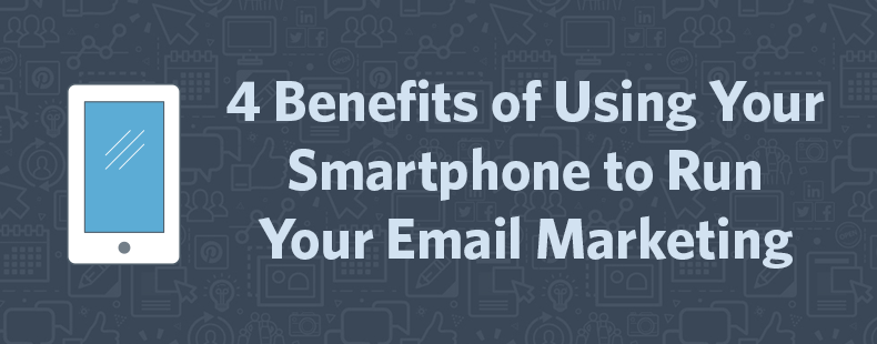 4 Benefits of Using Your Smartphone to Run Your Email Marketing