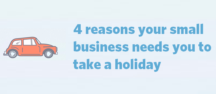 4 reasons your small business needs you to take a holiday