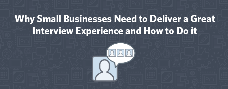 Why Small Businesses Need to Deliver a Great Interview Experience and How to Do it