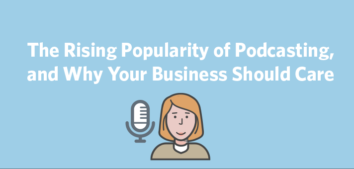 The Rising Popularity of Podcasting, and Why Your Business Should Care