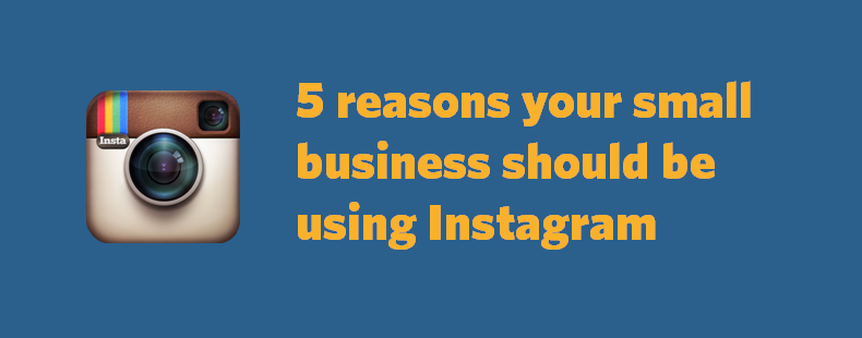 5 reasons your small business should be using Instagram