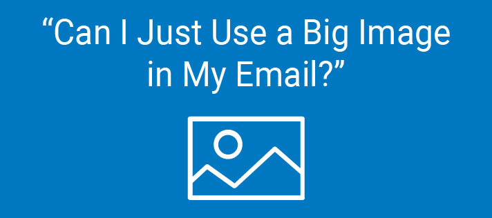 """""""Can I Just Use a Big Image in My Email?"""""""