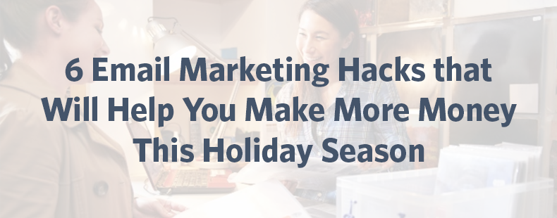 6 Email Marketing Hacks to Help You Make More Money This Holiday Season