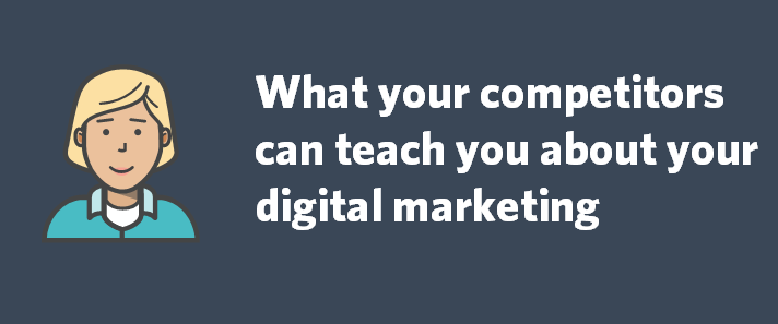 What your competitors can teach you about your digital marketing