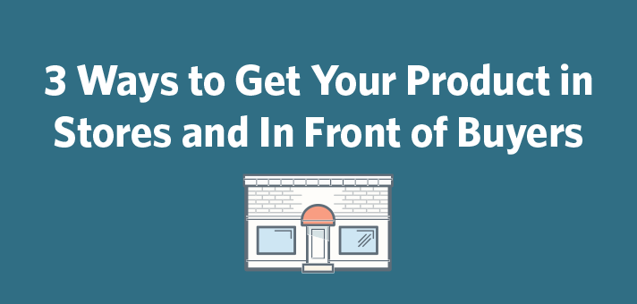 3 Ways to Get Your Product in Stores and In Front of Buyers