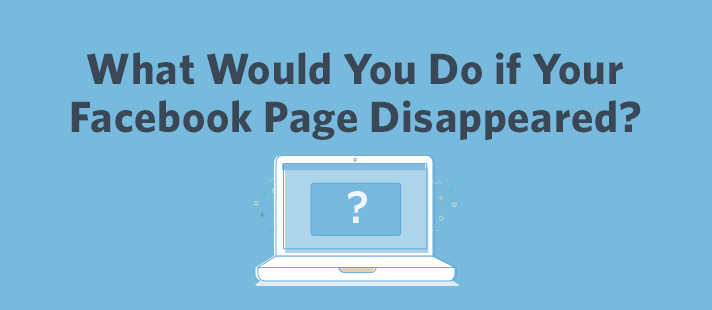 What Would You Do if Your Facebook Page Disappeared?